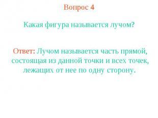 Вопрос 4 Какая фигура называется лучом?Ответ: Лучом называется часть прямой, сос
