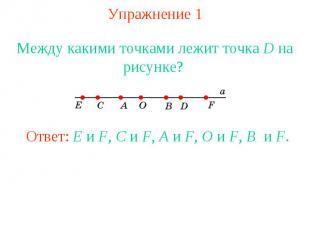 Упражнение 1 Между какими точками лежит точка D на рисунке? Ответ: E и F, C и F,