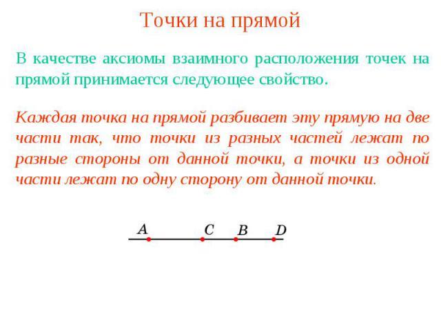 Точки на прямой В качестве аксиомы взаимного расположения точек на прямой принимается следующее свойство. Каждая точка на прямой разбивает эту прямую на две части так, что точки из разных частей лежат по разные стороны от данной точки, а точки из од…
