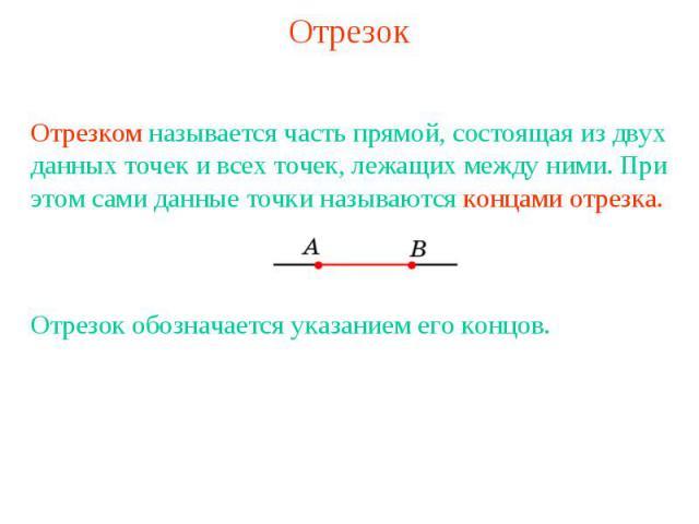 Отрезок Отрезком называется часть прямой, состоящая из двух данных точек и всех точек, лежащих между ними. При этом сами данные точки называются концами отрезка. Отрезок обозначается указанием его концов.