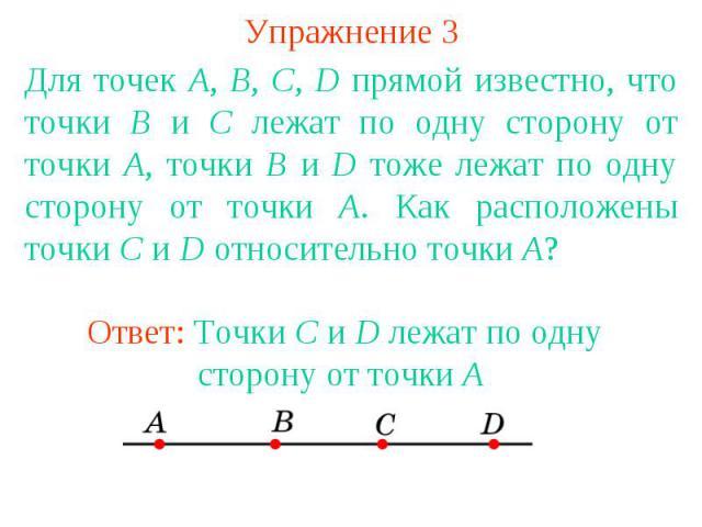 Упражнение 3 Для точек A, B, C, D прямой известно, что точки В и С лежат по одну сторону от точки А, точки В и D тоже лежат по одну сторону от точки А. Как расположены точки С и D относительно точки А? Ответ: Точки C и D лежат по одну сторону от точки A