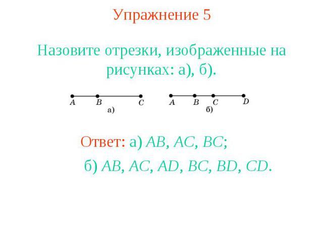 Упражнение 5 Назовите отрезки, изображенные на рисунках: а), б). Ответ: а) AB, AC, BC; б) AB, AC, AD, BC, BD, CD.