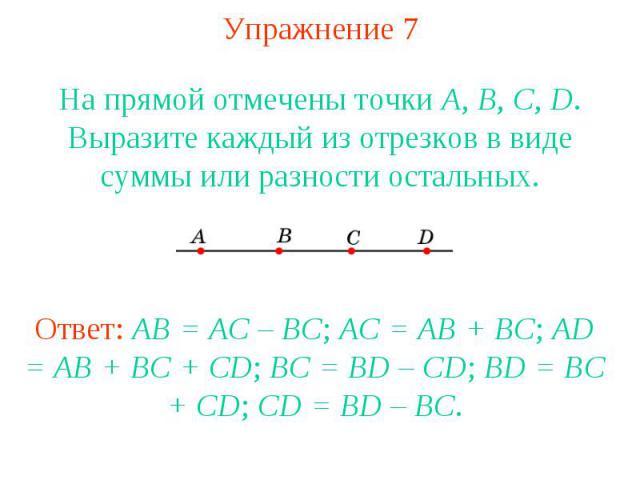 Упражнение 7 На прямой отмечены точки А, В, С, D. Выразите каждый из отрезков в виде суммы или разности остальных.Ответ: AB = AC – BC; AC = AB + BC; AD = AB + BC + CD; BC = BD – CD; BD = BC + CD; CD = BD – BC.
