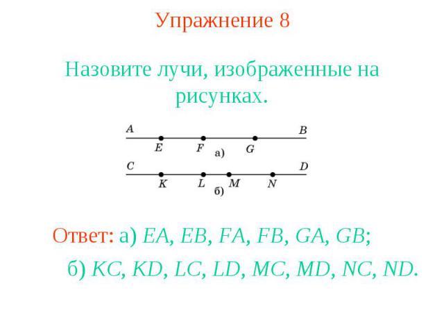 Упражнение 8 Назовите лучи, изображенные на рисунках.Ответ: а) EA, EB, FA, FB, GA, GB; б) KC, KD, LC, LD, MC, MD, NC, ND.