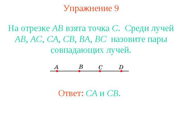 Упражнение 9 На отрезке АВ взята точка С. Среди лучей АВ, АС, СА, СВ, BA, BC назовите пары совпадающих лучей.Ответ: CA и CB.