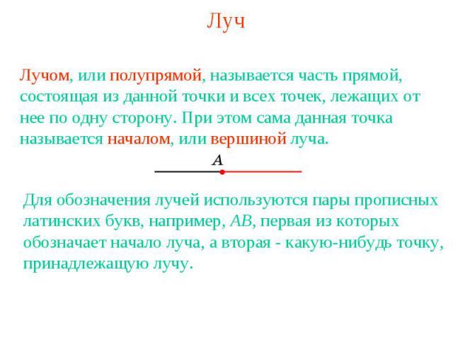 Луч Лучом, или полупрямой, называется часть прямой, состоящая из данной точки и всех точек, лежащих от нее по одну сторону. При этом сама данная точка называется началом, или вершиной луча.Для обозначения лучей используются пары прописных латинских …