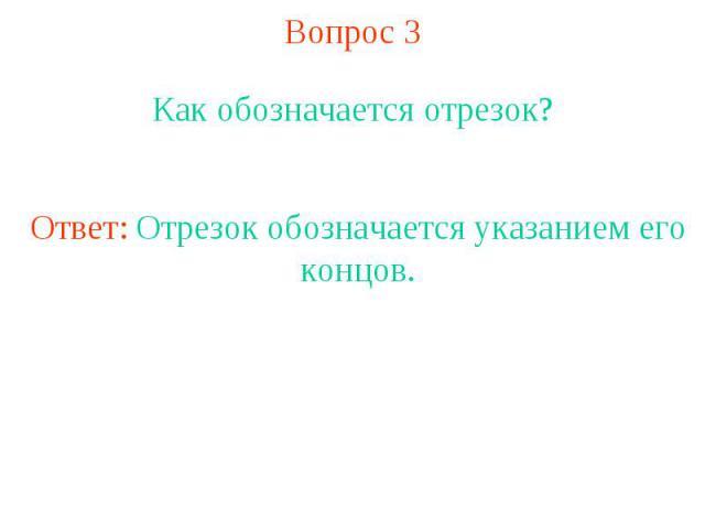 Вопрос 3 Как обозначается отрезок?Ответ: Отрезок обозначается указанием его концов.
