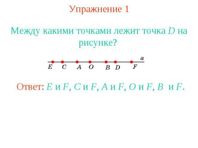 Упражнение 1 Между какими точками лежит точка D на рисунке? Ответ: E и F, C и F, A и F, O и F, B и F.