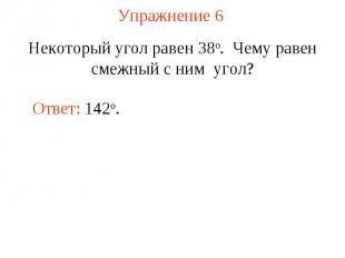 Упражнение 6 Некоторый угол равен 38о. Чему равен смежный с ним угол?