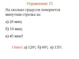 Упражнение 15 На сколько градусов повернется минутная стрелка за: а) 20 мин; б)
