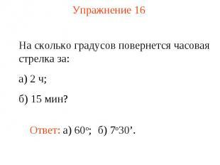 Упражнение 16 На сколько градусов повернется часовая стрелка за: а) 2 ч; б) 15 м