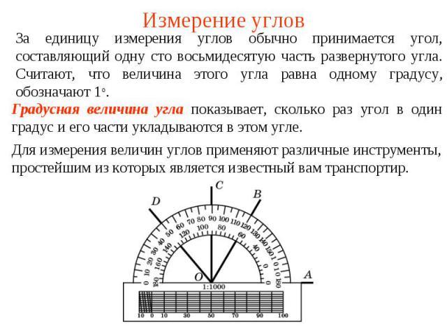 Измерение углов За единицу измерения углов обычно принимается угол, составляющий одну сто восьмидесятую часть развернутого угла. Считают, что величина этого угла равна одному градусу, обозначают 1о.Градусная величина угла показывает, сколько раз уго…