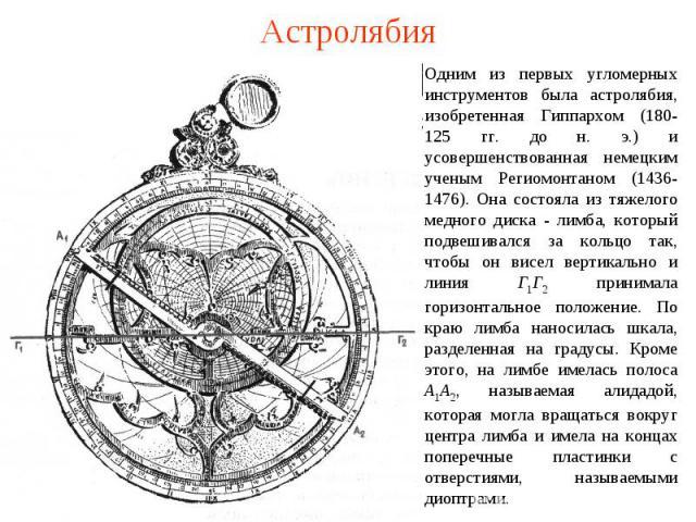 Астролябия Одним из первых угломерных инструментов была астролябия, изобретенная Гиппархом (180-125 гг. до н. э.) и усовершенствованная немецким ученым Региомонтаном (1436-1476). Она состояла из тяжелого медного диска - лимба, который подвешивался з…