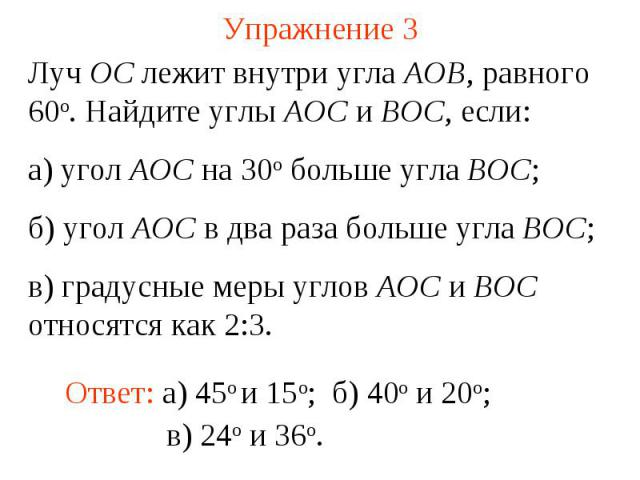 Упражнение 3 Луч ОС лежит внутри угла АОВ, равного 60о. Найдите углы АОС и ВОС, если: а) угол АОС на 30о больше угла ВОС; б) угол АОС в два раза больше угла ВОС; в) градусные меры углов АОС и ВОС относятся как 2:3.