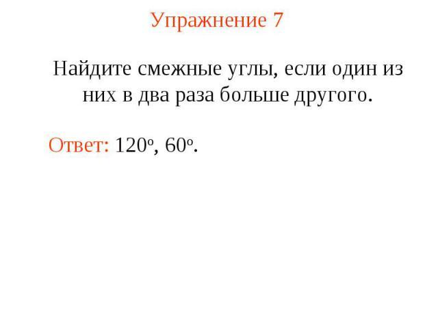 Упражнение 7 Найдите смежные углы, если один из них в два раза больше другого.Ответ: 120о, 60o.