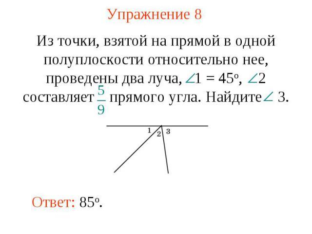 Упражнение 8 Из точки, взятой на прямой в одной полуплоскости относительно нее, проведены два луча, 1 = 45о, 2 составляет прямого угла. Найдите 3.Ответ: 85о.