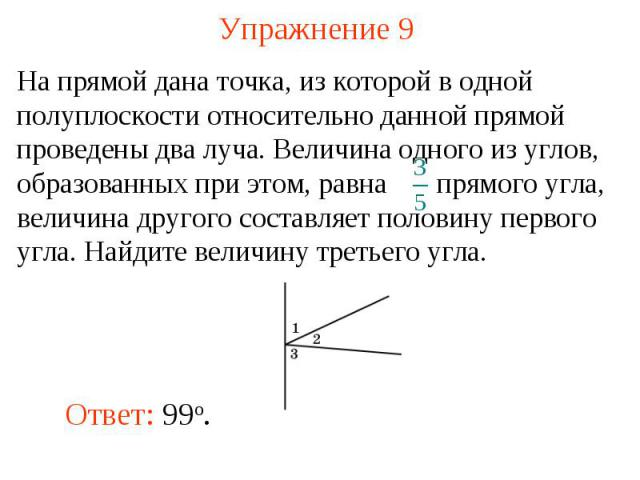 Упражнение 9 На прямой дана точка, из которой в одной полуплоскости относительно данной прямой проведены два луча. Величина одного из углов, образованных при этом, равна прямого угла, величина другого составляет половину первого угла. Найдите величи…