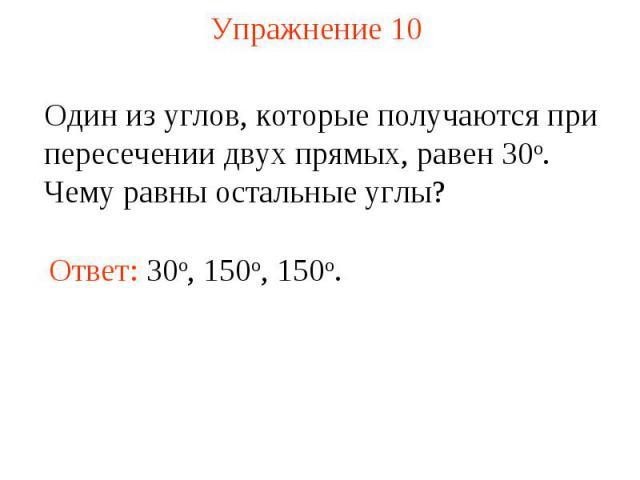 Упражнение 10 Один из углов, которые получаются при пересечении двух прямых, равен 30о. Чему равны остальные углы? Ответ: 30о, 150o, 150o.