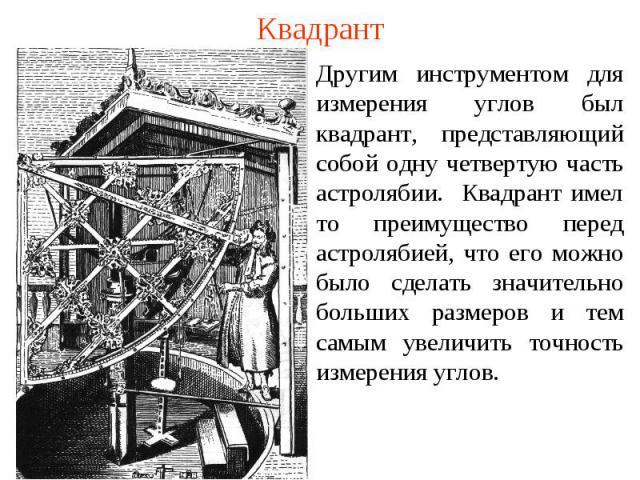 Квадрант Другим инструментом для измерения углов был квадрант, представляющий собой одну четвертую часть астролябии. Квадрант имел то преимущество перед астролябией, что его можно было сделать значительно больших размеров и тем самым увеличить точно…