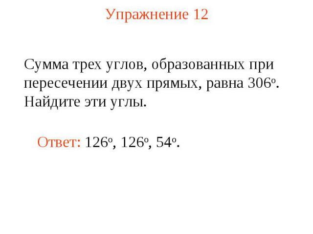 Упражнение 12 Сумма трех углов, образованных при пересечении двух прямых, равна 306о. Найдите эти углы. Ответ: 126о, 126o, 54o.