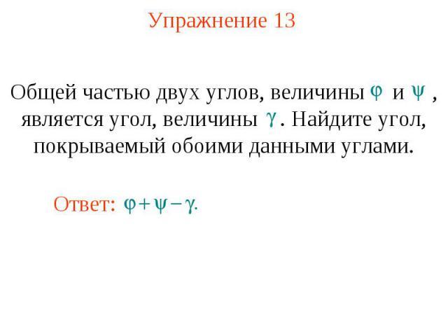 Упражнение 13 Общей частью двух углов, величины и , является угол, величины . Найдите угол, покрываемый обоими данными углами.