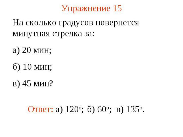 Упражнение 15 На сколько градусов повернется минутная стрелка за: а) 20 мин; б) 10 мин; в) 45 мин?