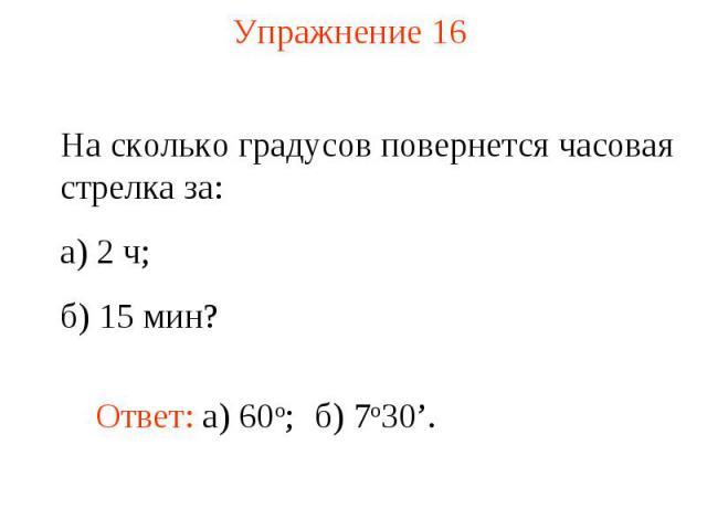 Упражнение 16 На сколько градусов повернется часовая стрелка за: а) 2 ч; б) 15 мин?