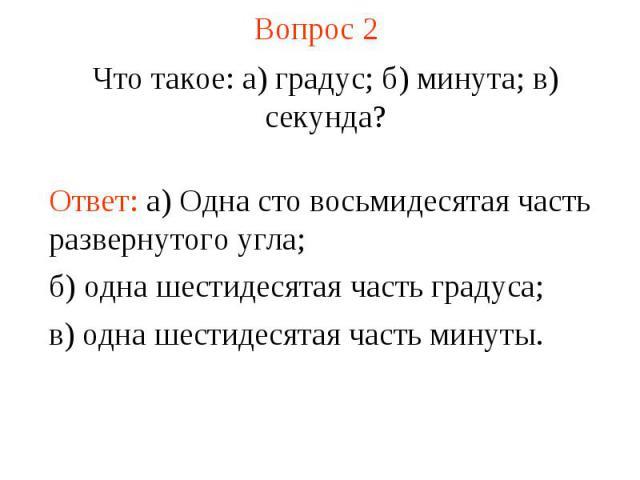 Вопрос 2 Что такое: а) градус; б) минута; в) секунда?Ответ: а) Одна сто восьмидесятая часть развернутого угла; б) одна шестидесятая часть градуса; в) одна шестидесятая часть минуты.