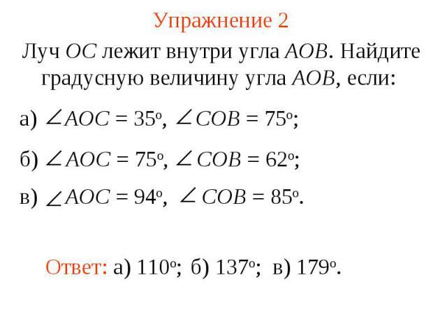 Упражнение 2 Луч ОС лежит внутри угла АОВ. Найдите градусную величину угла АОВ, если: а) AOC = 35о, COB = 75о; б) AOC = 75о, COB = 62о; в) AOC = 94о, COB = 85о.