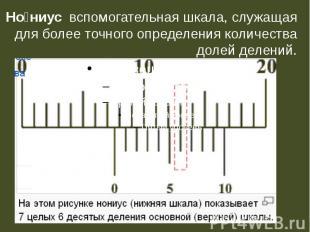 Нониусвспомогательная шкала, служащая для более точного определения количества