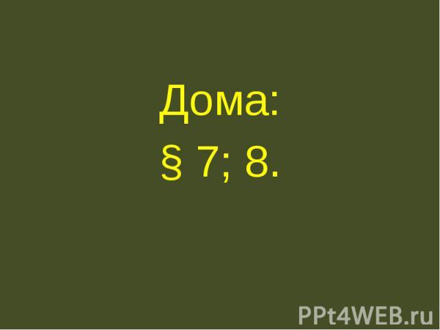 Дома:§ 7; 8.