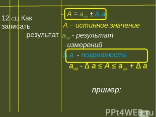 12 с11 Как записать результат А = аизм ± ∆ а А – истинное значение аизм - резуль