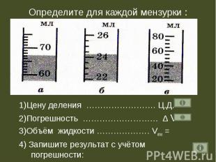 Определите для каждой мензурки : 1)Цену деления ……………………. Ц.Д.=2)Погрешность ………