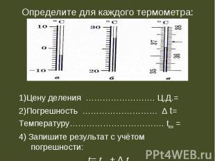 Определите для каждого термометра: 1)Цену деления ……………………. Ц.Д.=2)Погрешность …
