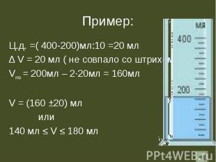 Пример: Ц.д. =( 400-200)мл:10 =20 мл ∆ V = 20 мл ( не совпало со штрихом)Vизм =