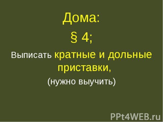 Дома:§ 4;Выписать кратные и дольные приставки,(нужно выучить)