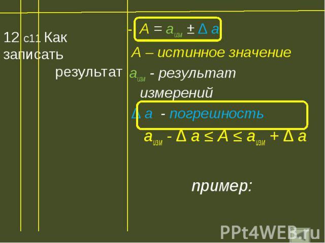 12 с11 Как записать результат А = аизм ± ∆ а А – истинное значение аизм - результат измерений ∆ а - погрешность аизм - ∆ а ≤ А ≤ аизм + ∆ а пример: