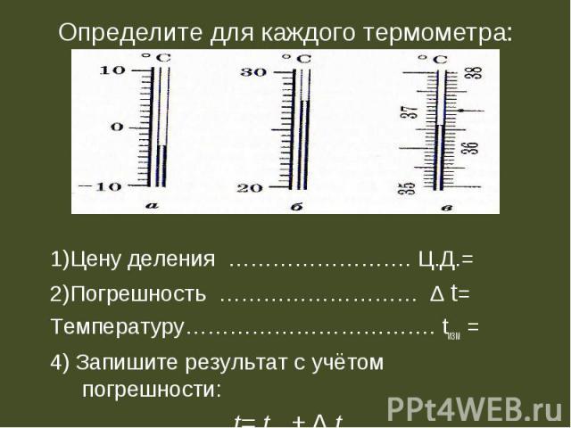 Определите для каждого термометра: 1)Цену деления ……………………. Ц.Д.=2)Погрешность ……………………… ∆ t=Температуру……………………………. tизм =4) Запишите результат с учётом погрешности: t= tизм ± ∆ t