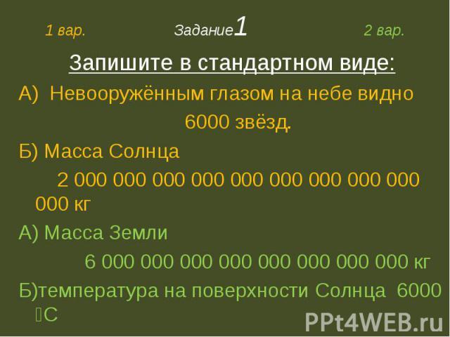 Запишите в стандартном виде:А) Невооружённым глазом на небе видно 6000 звёзд.Б) Масса Солнца 2 000 000 000 000 000 000 000 000 000 000 кгА) Масса Земли 6 000 000 000 000 000 000 000 000 кгБ)температура на поверхности Солнца 6000 ⁰С