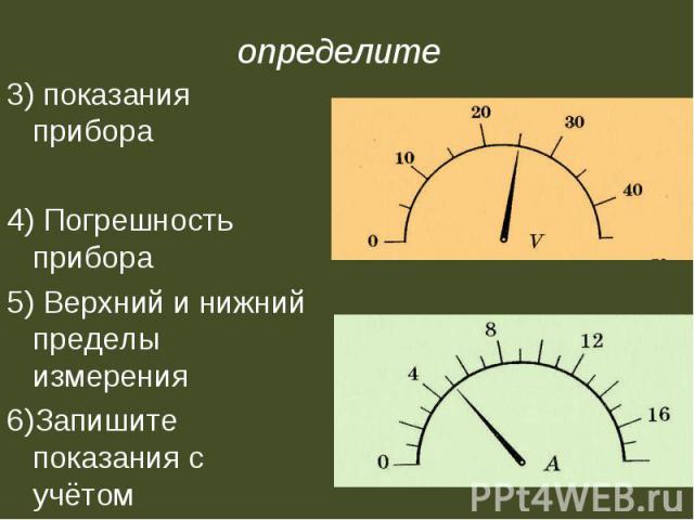 определите 3) показания прибора4) Погрешность прибора5) Верхний и нижний пределы измерения6)Запишите показания с учётом погрешности.