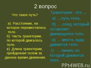 2 вопрос Что такое путь? а) Расстояние, на которое переместилось тело. б) Часть
