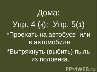 Дома:Упр. 4 (4); Упр. 5(1)*Проехать на автобусе или в автомобиле.*Вытряхнуть (вы