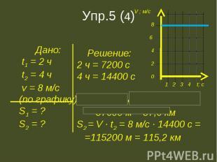 Дано: t1 = 2 ч t2 = 4 ч v = 8 м/с(по графику)S1 = ?S2 = ? Решение:2 ч = 7200 с4