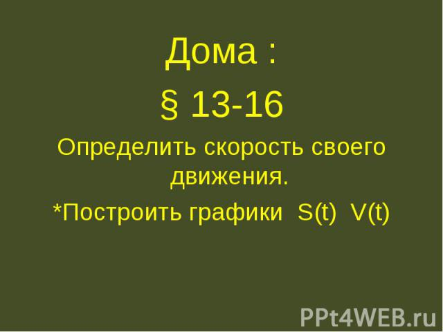Дома :§ 13-16Определить скорость своего движения.*Построить графики S(t) V(t)