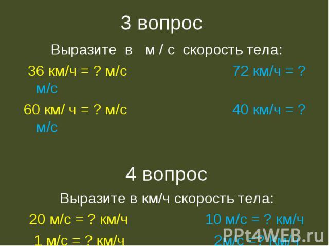 3 вопрос Выразите в м / с скорость тела: 36 км/ч = ? м/с 72 км/ч = ? м/с60 км/ ч = ? м/с 40 км/ч = ? м/с4 вопросВыразите в км/ч скорость тела:20 м/с = ? км/ч 10 м/с = ? км/ч1 м/с = ? км/ч 2м/с =? Км/ч