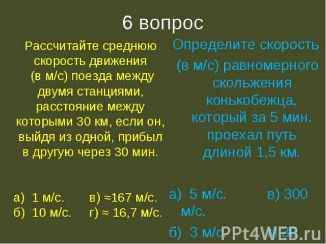 6 вопрос Рассчитайте среднюю скорость движения (в м/с) поезда между двумя станциями, расстояние между которыми 30 км, если он, выйдя из одной, прибыл в другую через 30 мин.а) 1 м/с. в) ≈167 м/с.б) 10 м/с. г) ≈ 16,7 м/с.Определите скорость (в м/с) ра…