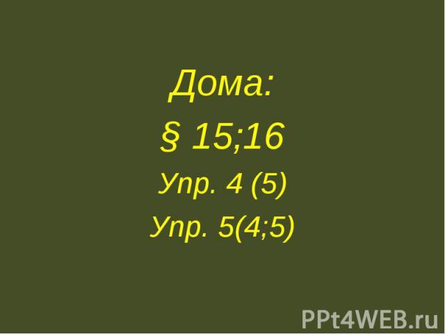 Дома:§ 15;16Упр. 4 (5)Упр. 5(4;5)