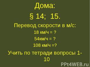 Дома:§ 14; 15.Перевод скорости в м/с:18 км/ч = ?54км/ч = ?108 км/ч =?Учить по те