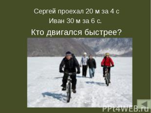 Сергей проехал 20 м за 4 сИван 30 м за 6 с. Кто двигался быстрее?