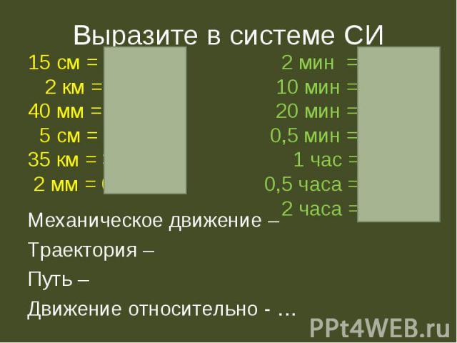 Выразите в системе СИ 15 см = 0.15 м 2 км = 2000 м 40 мм = 0,04 м 5 см = 0,05 м 35 км = 35000 м 2 мм = 0,002 м 2 мин = 120 с 10 мин = 600 с 20 мин = 1200 с 0,5 мин = 30 с 1 час = 3600 с 0,5 часа = 1800 с 2 часа = 7200 с Механическое движение –Траект…